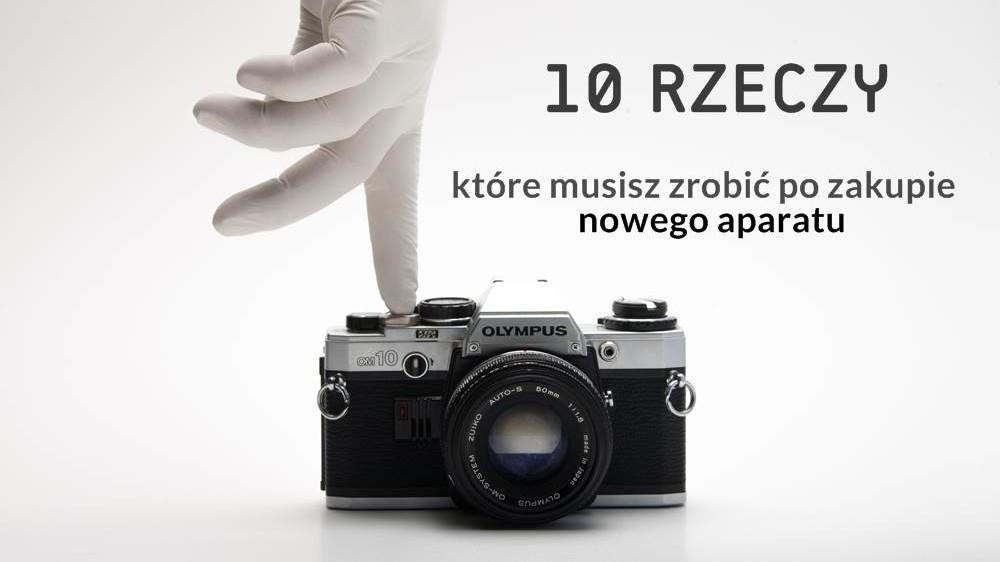 10 rzeczy które musisz zrobić po zakupie nowego aparatu