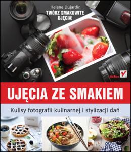 Helene Dujardin - Ujęcia ze smakiem. Kulisy fotografii kulinarnej i stylizacji dań